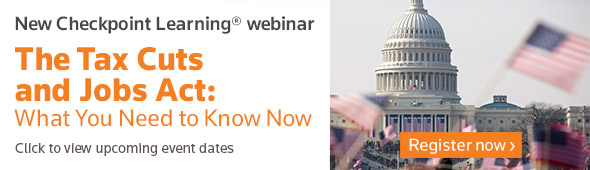 CHECKPOINT LEARNING    WEBINAR - The Tax Cuts and Jobs Act: What You Need to Know Now. Learn more...